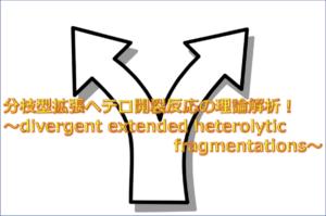 分枝型拡張ヘテロ開裂反応の理論解析!〜divergent extended heterolytic fragmentations〜